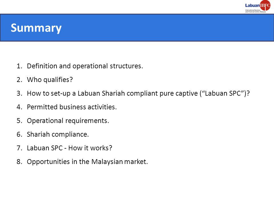Definition and Operational Structures Captive business is a form of a risk management technique by which a business forms its own insurance company subsidiary to finance its retained losses in a formal structure Labuan Shariah compliant pure captive company (Labuan SPC) is a Labuan Company that operates a pure captive structure conducted in a Shariah compliant manner in its entire operations including the contract between parent and captive company as well as investment undertakings The contract between parent company and Labuan SPC may be based on the agency (Wakala) that involves risk transfer for a fee or without a fee.