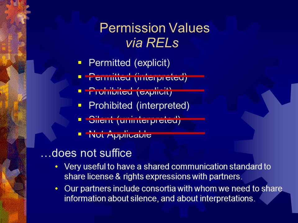 Permission Values Permitted (explicit) Permitted (interpreted) Prohibited (explicit) Prohibited (interpreted) Silent (uninterpreted) Not Applicable via RELs …does not suffice Very useful to have a shared communication standard to share license & rights expressions with partners.