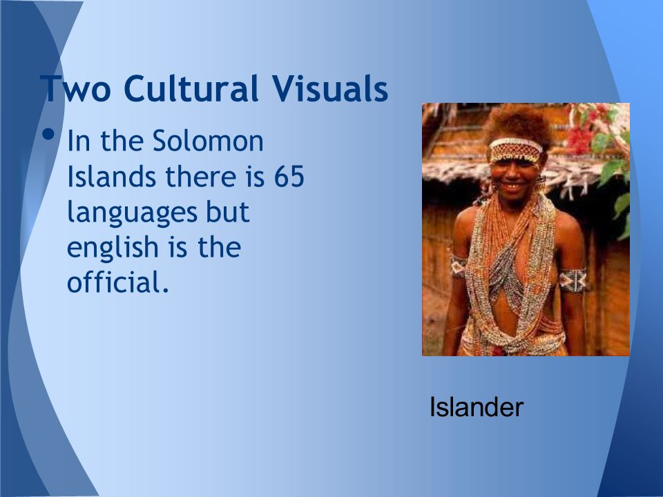 Two Cultural Visuals In the Solomon Islands there is 65 languages but english is the official. Islander