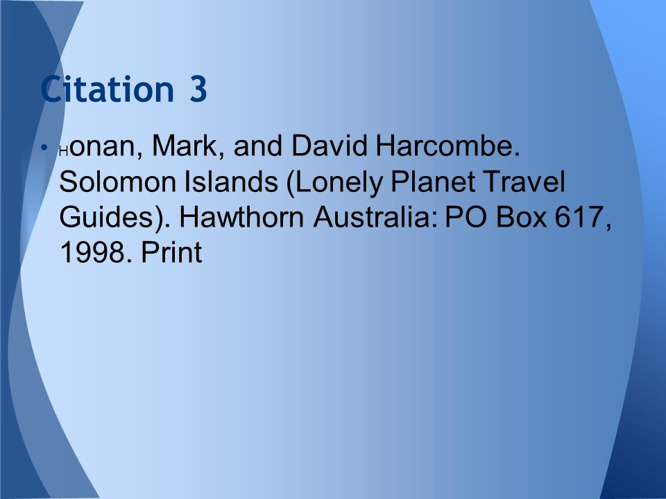 H onan, Mark, and David Harcombe. Solomon Islands (Lonely Planet Travel Guides). Hawthorn Australia: PO Box 617, 1998. Print Citation 3