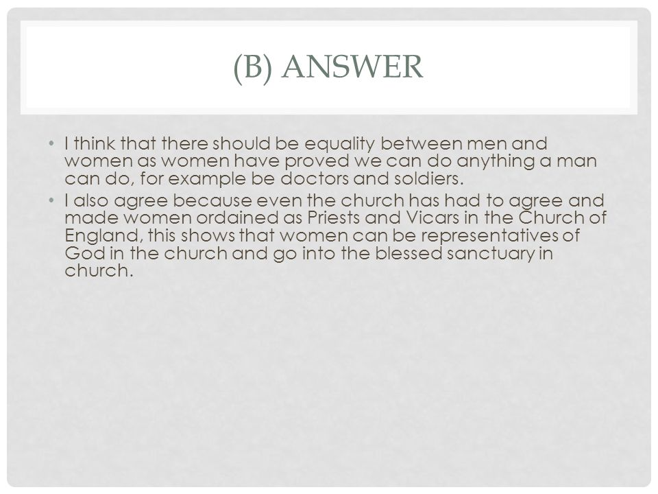 (B) ANSWER I think that there should be equality between men and women as women have proved we can do anything a man can do, for example be doctors an