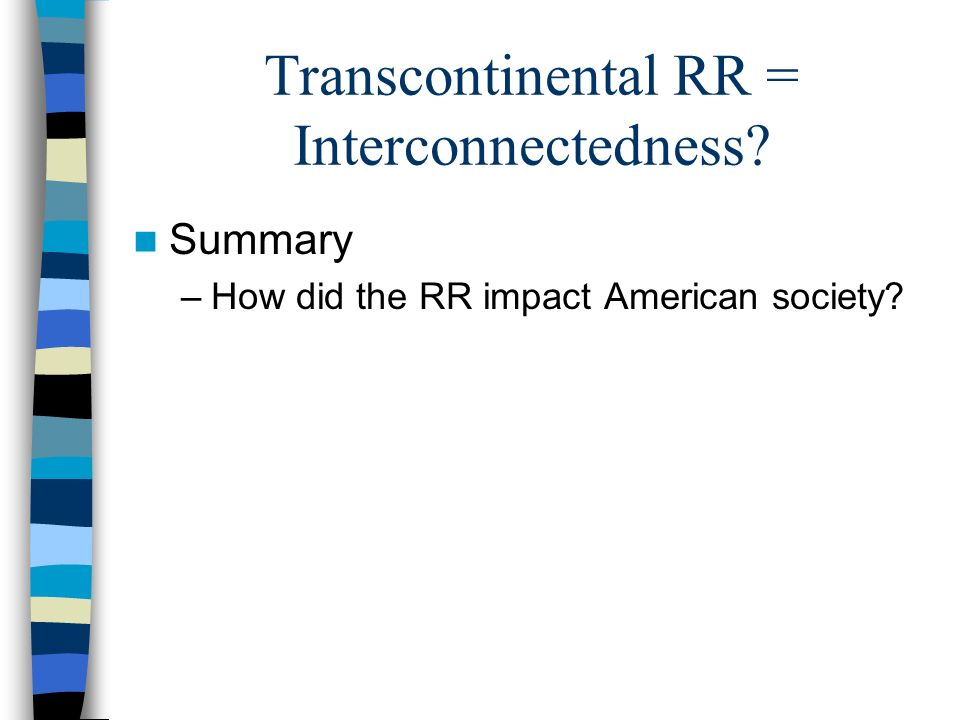 Transcontinental RR = Interconnectedness Summary –How did the RR impact American society