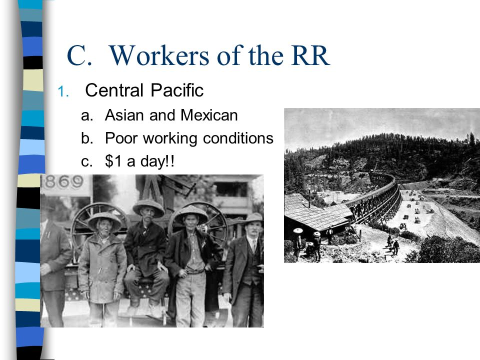C. Workers of the RR 1. Central Pacific a.Asian and Mexican b.Poor working conditions c.$1 a day!!