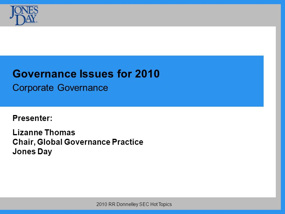 2010 RR Donnelley SEC Hot Topics Governance Issues for 2010 Corporate Governance Presenter: Lizanne Thomas Chair, Global Governance Practice Jones Day