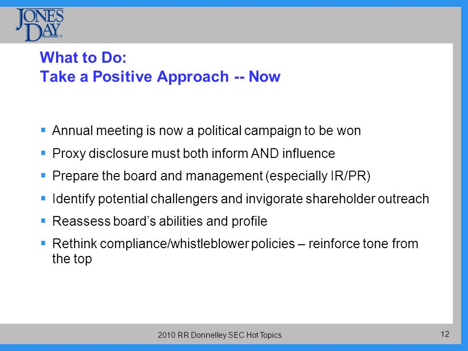 RR Donnelley SEC Hot Topics What to Do: Take a Positive Approach -- Now Annual meeting is now a political campaign to be won Proxy disclosure must both inform AND influence Prepare the board and management (especially IR/PR) Identify potential challengers and invigorate shareholder outreach Reassess boards abilities and profile Rethink compliance/whistleblower policies – reinforce tone from the top