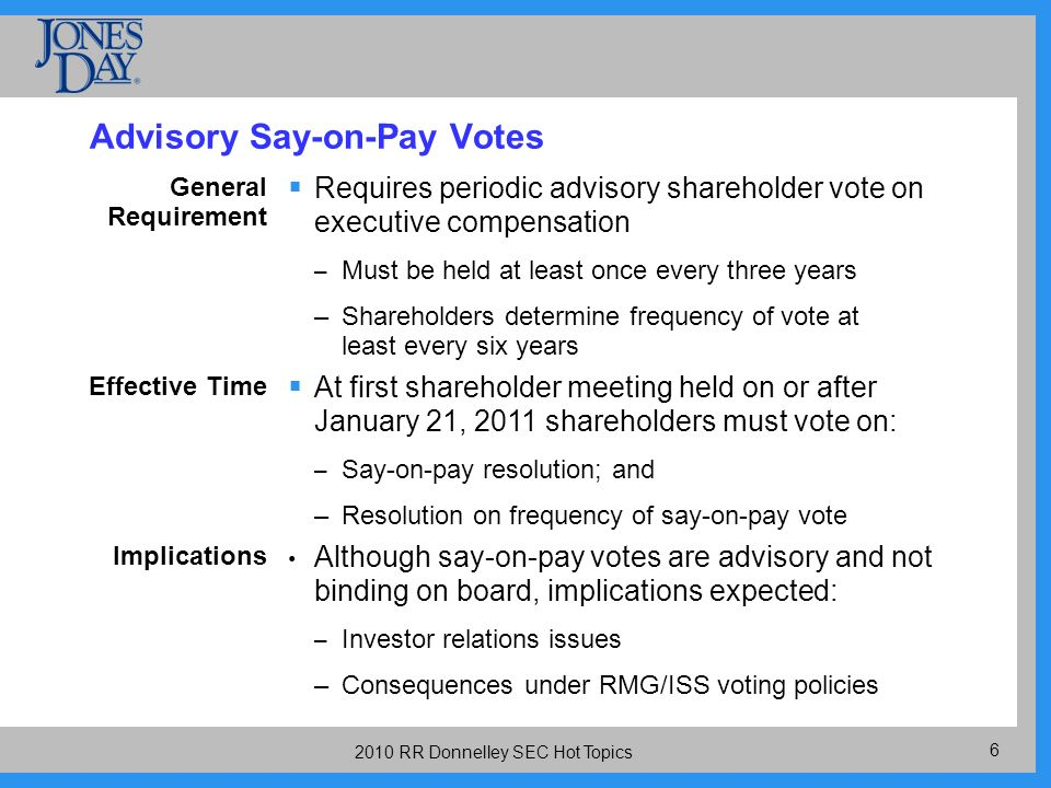 RR Donnelley SEC Hot Topics Advisory Say-on-Pay Votes General Requirement Requires periodic advisory shareholder vote on executive compensation – Must be held at least once every three years –Shareholders determine frequency of vote at least every six years Effective Time At first shareholder meeting held on or after January 21, 2011 shareholders must vote on: – Say-on-pay resolution; and –Resolution on frequency of say-on-pay vote Implications Although say-on-pay votes are advisory and not binding on board, implications expected: – Investor relations issues –Consequences under RMG/ISS voting policies