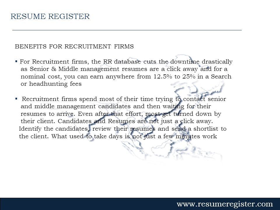BENEFITS FOR RECRUITMENT FIRMS For Recruitment firms, the RR database cuts the downtime drastically as Senior & Middle management resumes are a click