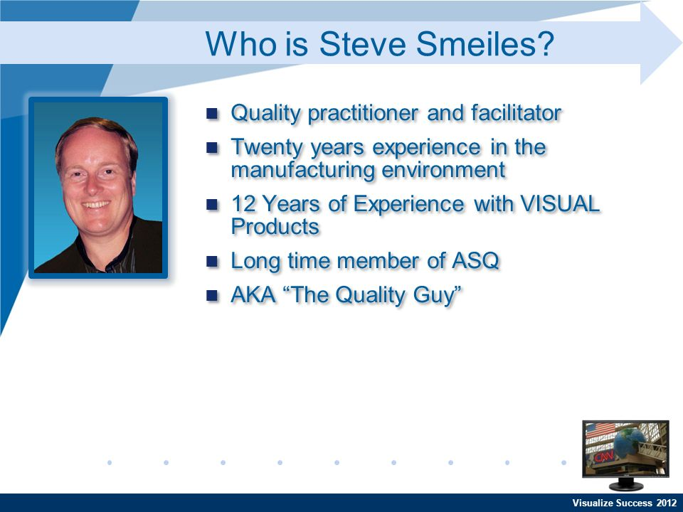 Visualize Success 2012 Quality practitioner and facilitator Twenty years experience in the manufacturing environment 12 Years of Experience with VISUAL Products Long time member of ASQ AKA The Quality Guy Quality practitioner and facilitator Twenty years experience in the manufacturing environment 12 Years of Experience with VISUAL Products Long time member of ASQ AKA The Quality Guy Who is Steve Smeiles