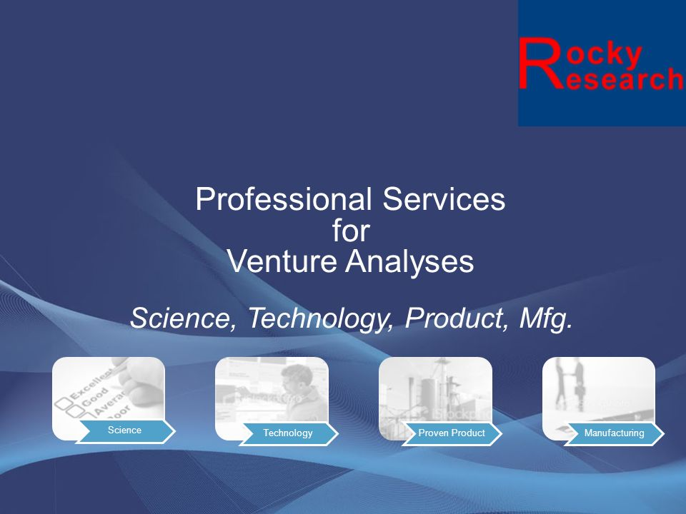 Due Diligence of Technology Mission Critical: The Rocky Research scientist, engineers & mfg specialist are dedicated to assist potential investors in vetting all technical aspects of a venture from the basic science to the technology platform, to the resulting products and mfg requirements, to product positioning and protection of IP via asymmetrical examination from trade secrets to patents.