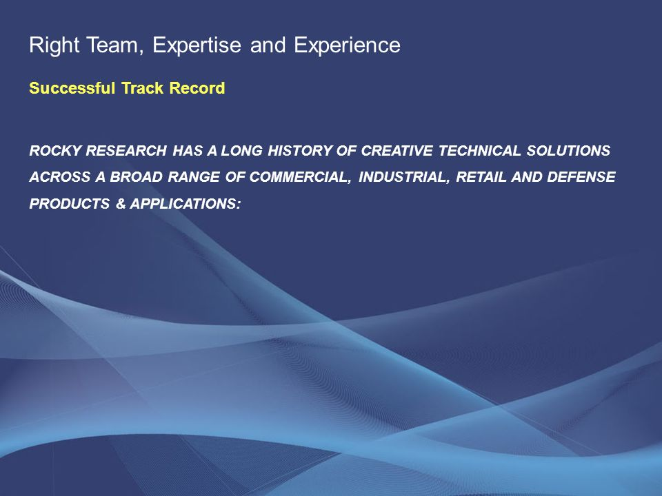 ROCKY RESEARCH HAS A LONG HISTORY OF CREATIVE TECHNICAL SOLUTIONS ACROSS A BROAD RANGE OF COMMERCIAL, INDUSTRIAL, RETAIL AND DEFENSE PRODUCTS & APPLICATIONS: Right Team, Expertise and Experience Successful Track Record
