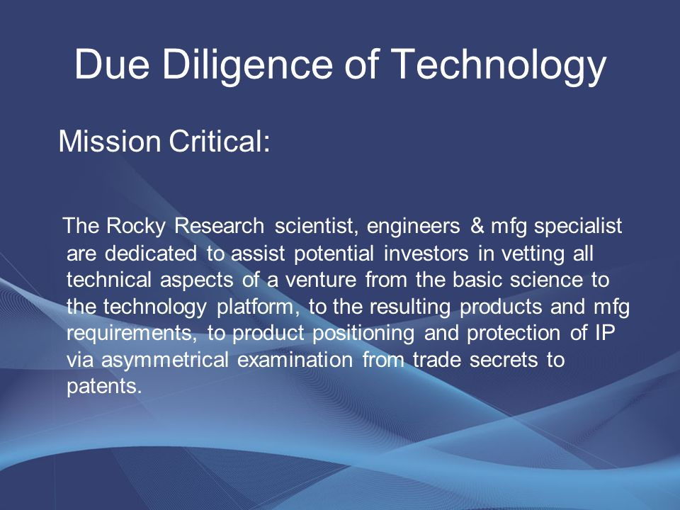 Quantifying Risks to Investments Right Team Right Focus Right Experience WE ARE PROVEN EXPERTS TO SUCCESSFULLY VALDIDATE THE SCIENCE & PRODUCT TO BE MARKET READY Rocky Research does this by: Assessing the Scientific Validity Confirming the Technology Platform Steps Mapping Disruptive Technology and Patent Challenges Determining the Manufacturing Technology Path/ Risks