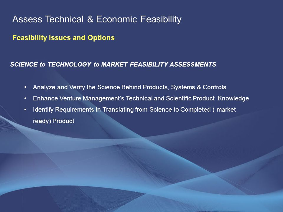 SCIENCE to TECHNOLOGY to MARKET FEASIBILITY ASSESSMENTS Analyze and Verify the Science Behind Products, Systems & Controls Enhance Venture Managements