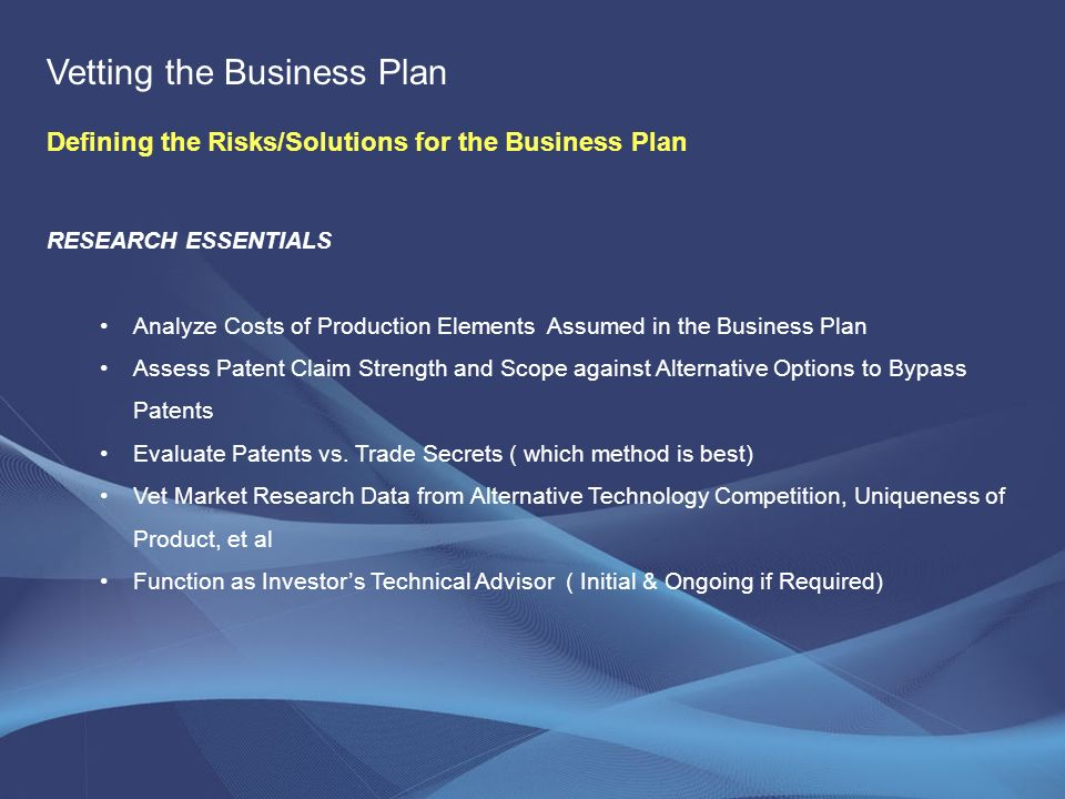 RESEARCH ESSENTIALS Analyze Costs of Production Elements Assumed in the Business Plan Assess Patent Claim Strength and Scope against Alternative Options to Bypass Patents Evaluate Patents vs.