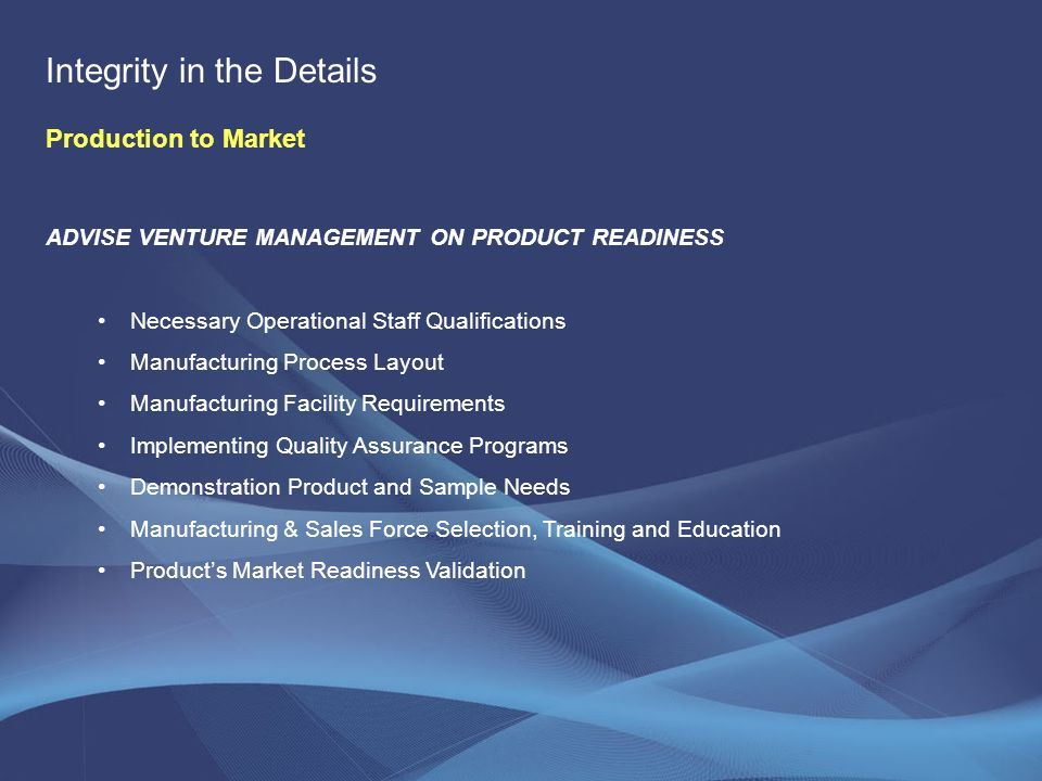 ADVISE VENTURE MANAGEMENT ON PRODUCT READINESS Necessary Operational Staff Qualifications Manufacturing Process Layout Manufacturing Facility Requirements Implementing Quality Assurance Programs Demonstration Product and Sample Needs Manufacturing & Sales Force Selection, Training and Education Products Market Readiness Validation Integrity in the Details Production to Market