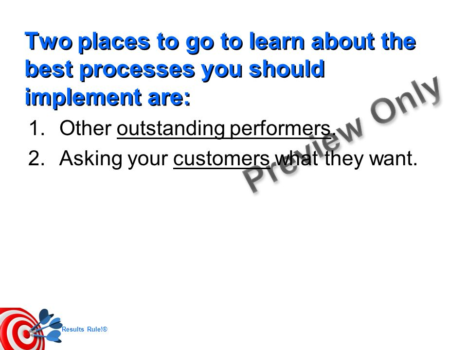 Results Rule!® Two places to go to learn about the best processes you should implement are: 1.Other outstanding performers. 2.Asking your customers wh