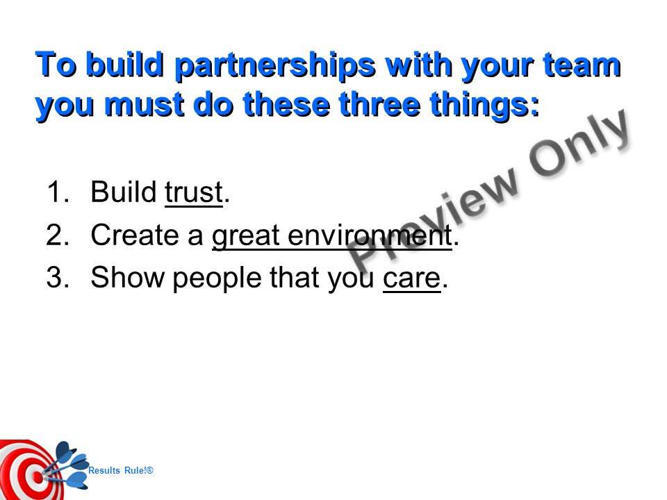 Results Rule!® To build partnerships with your team you must do these three things: 1.Build trust. 2.Create a great environment. 3.Show people that yo