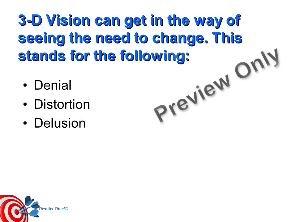 Results Rule!® 3-D Vision can get in the way of seeing the need to change. This stands for the following: Denial Distortion Delusion