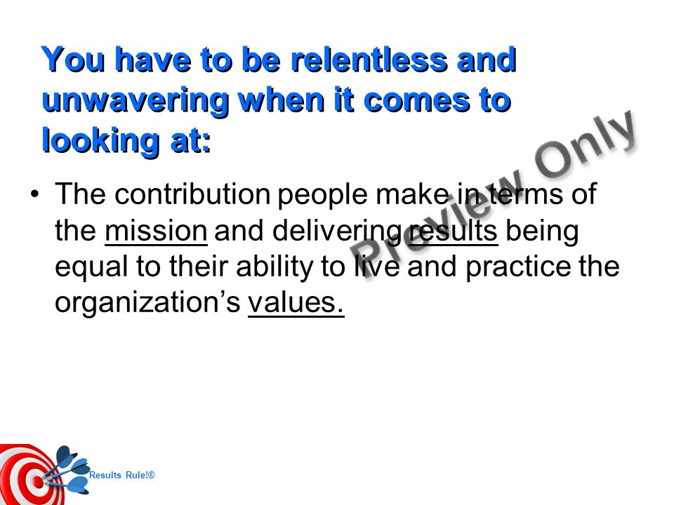 Results Rule!® You have to be relentless and unwavering when it comes to looking at: The contribution people make in terms of the mission and deliveri