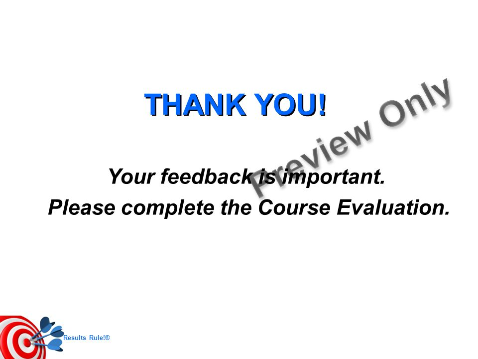 Results Rule!® THANK YOU! Your feedback is important. Please complete the Course Evaluation.