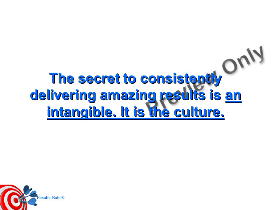 Results Rule!® The secret to consistently delivering amazing results is an intangible. It is the culture.