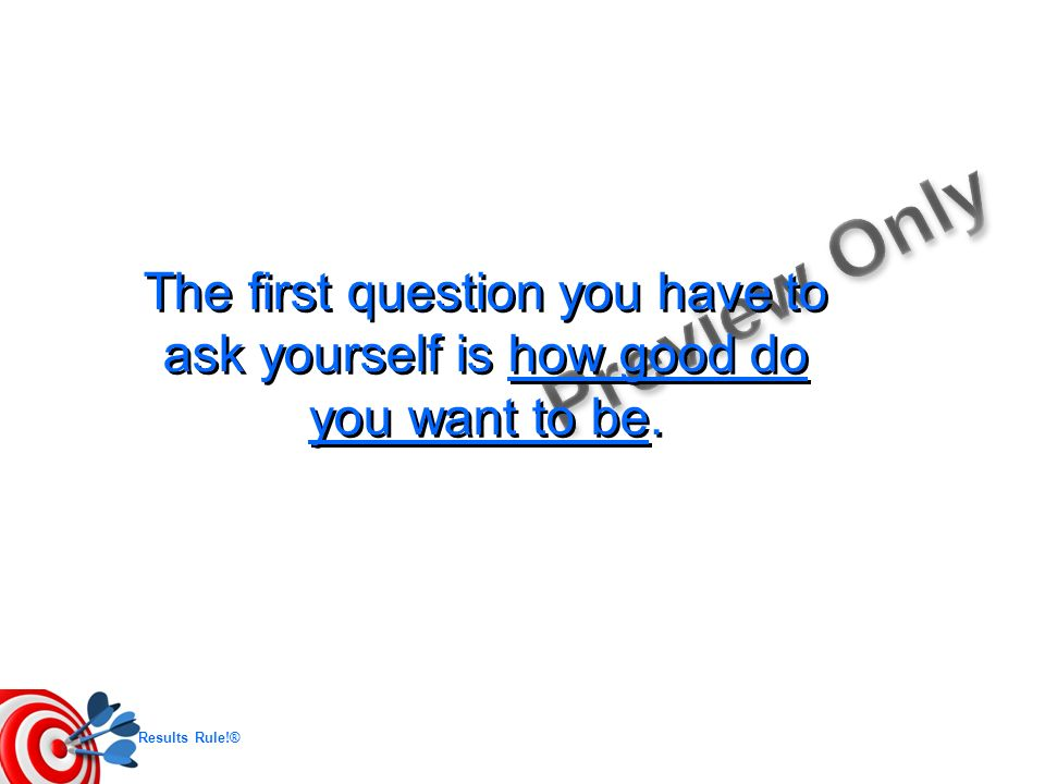 Results Rule!® The first question you have to ask yourself is how good do you want to be.