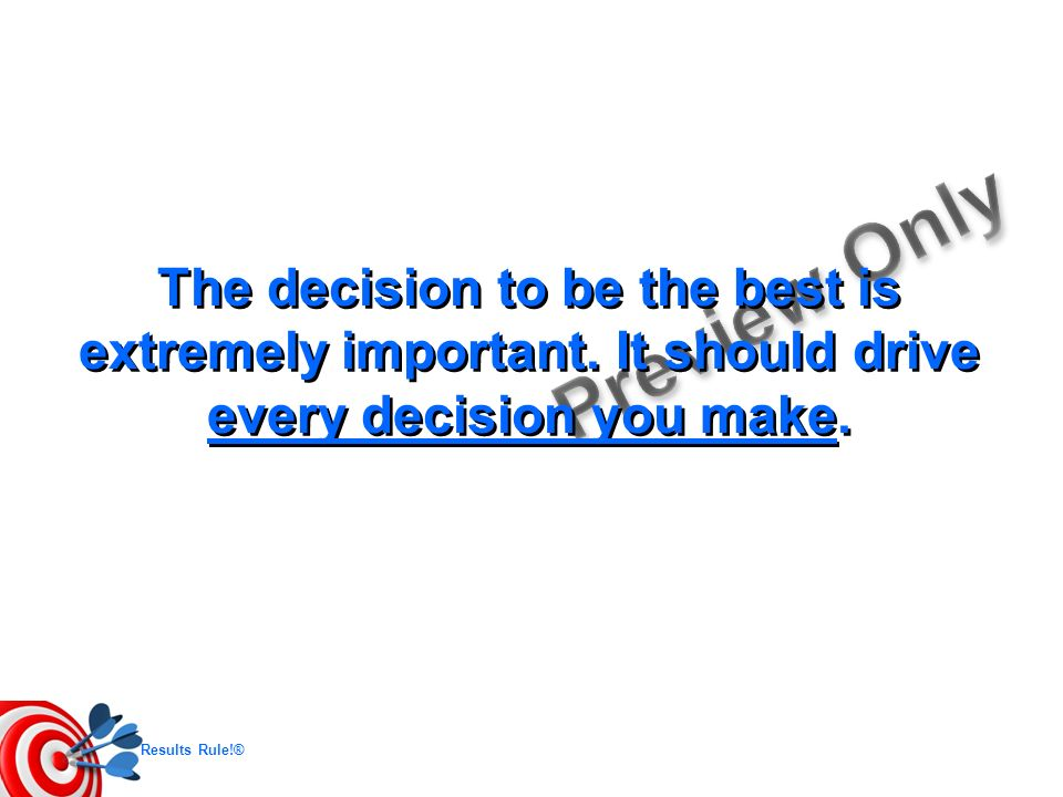 Results Rule!® The decision to be the best is extremely important. It should drive every decision you make.