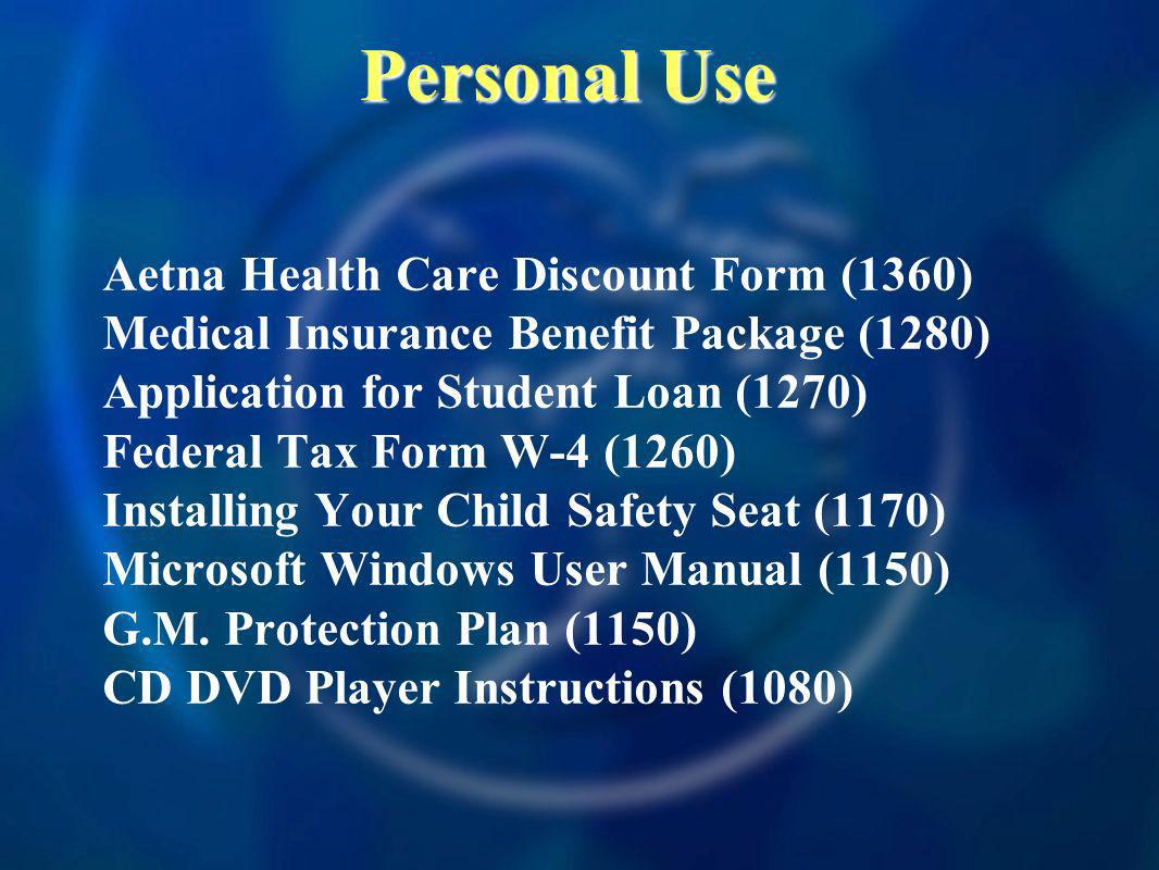 Personal Use Aetna Health Care Discount Form (1360) Medical Insurance Benefit Package (1280) Application for Student Loan (1270) Federal Tax Form W-4 (1260) Installing Your Child Safety Seat (1170) Microsoft Windows User Manual (1150) G.M.