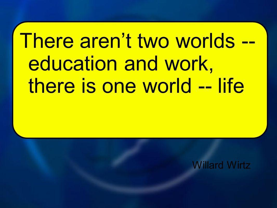 Willard Wirtz There arent two worlds -- education and work, there is one world -- life