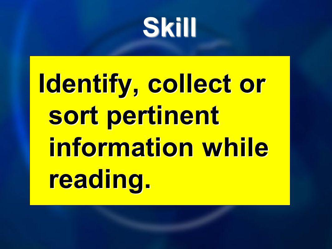 Skill Skill Identify, collect or sort pertinent information while reading.