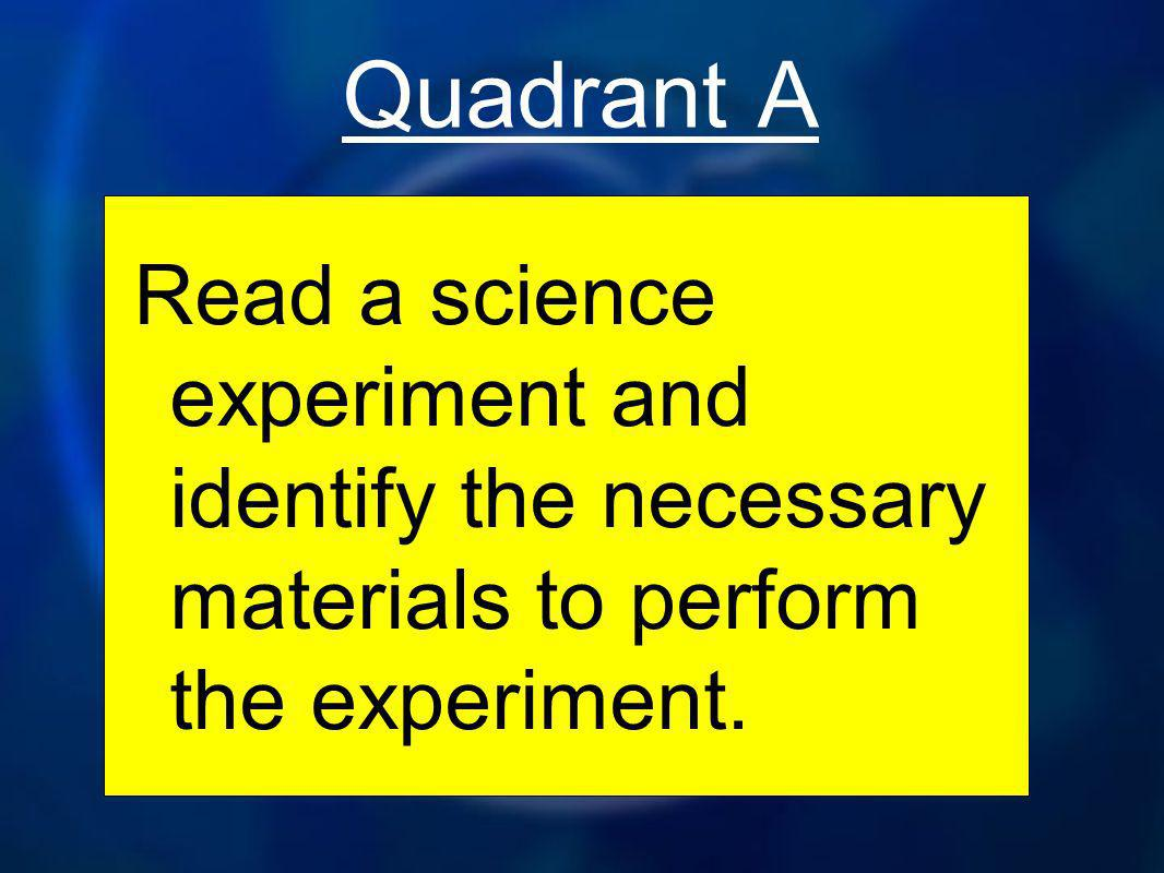 Quadrant A Read a science experiment and identify the necessary materials to perform the experiment.