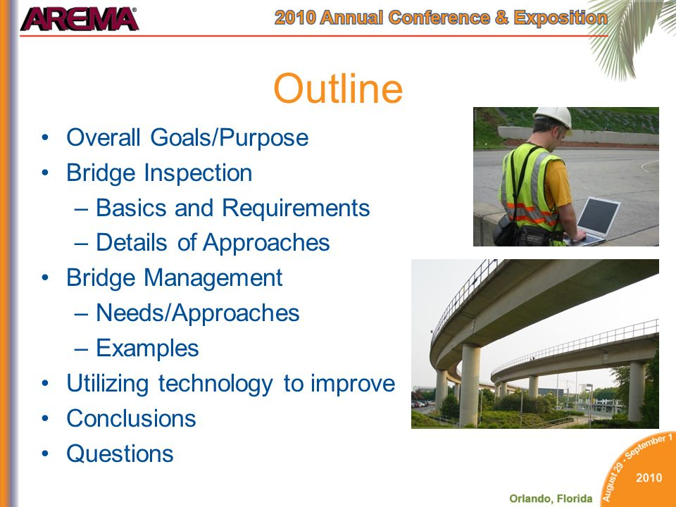 Outline Overall Goals/Purpose Bridge Inspection –Basics and Requirements –Details of Approaches Bridge Management –Needs/Approaches –Examples Utilizing technology to improve Conclusions Questions
