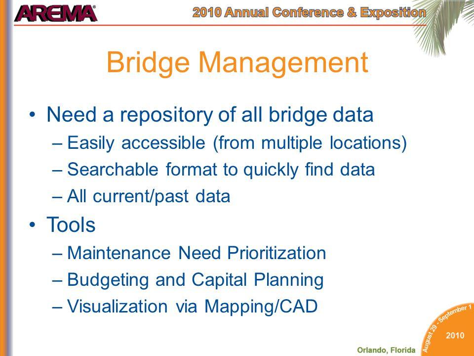 Bridge Management Need a repository of all bridge data –Easily accessible (from multiple locations) –Searchable format to quickly find data –All current/past data Tools –Maintenance Need Prioritization –Budgeting and Capital Planning –Visualization via Mapping/CAD