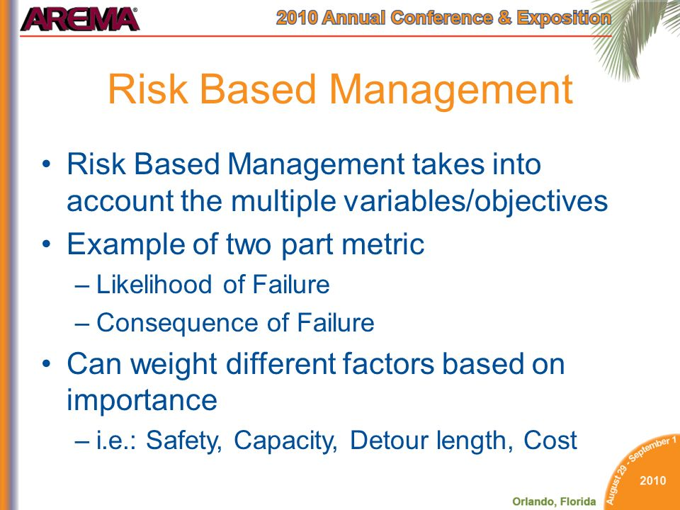 Risk Based Management Risk Based Management takes into account the multiple variables/objectives Example of two part metric –Likelihood of Failure –Consequence of Failure Can weight different factors based on importance –i.e.: Safety, Capacity, Detour length, Cost