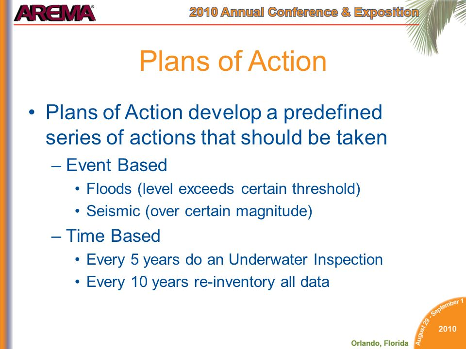 Plans of Action Plans of Action develop a predefined series of actions that should be taken –Event Based Floods (level exceeds certain threshold) Seismic (over certain magnitude) –Time Based Every 5 years do an Underwater Inspection Every 10 years re-inventory all data
