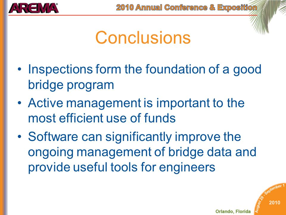 Conclusions Inspections form the foundation of a good bridge program Active management is important to the most efficient use of funds Software can significantly improve the ongoing management of bridge data and provide useful tools for engineers