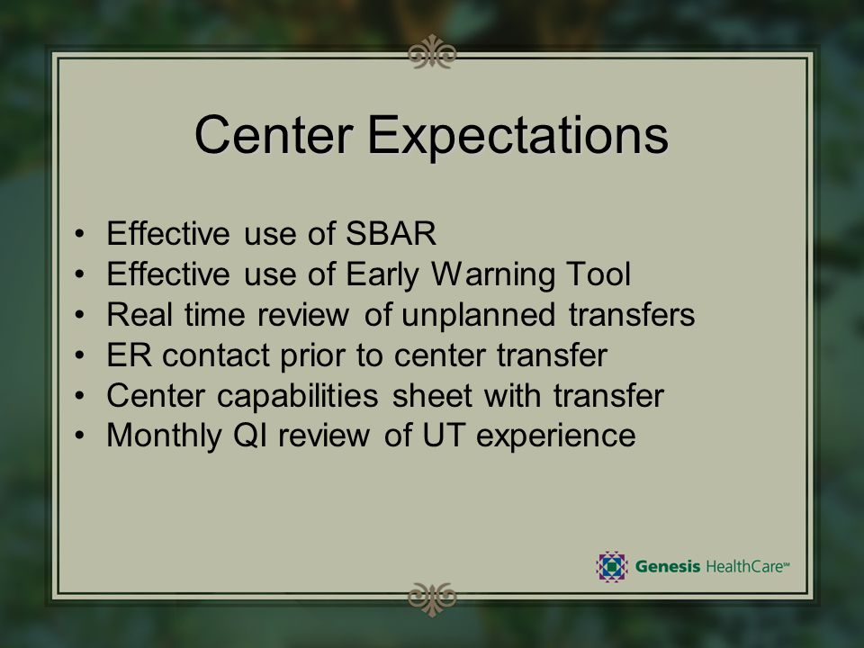 Center Expectations Effective use of SBAR Effective use of Early Warning Tool Real time review of unplanned transfers ER contact prior to center trans