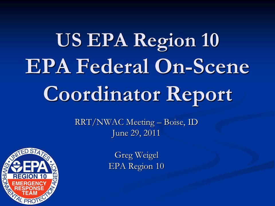 US EPA Region 10 EPA Federal On-Scene Coordinator Report RRT/NWAC Meeting – Boise, ID June 29, 2011 Greg Weigel EPA Region 10