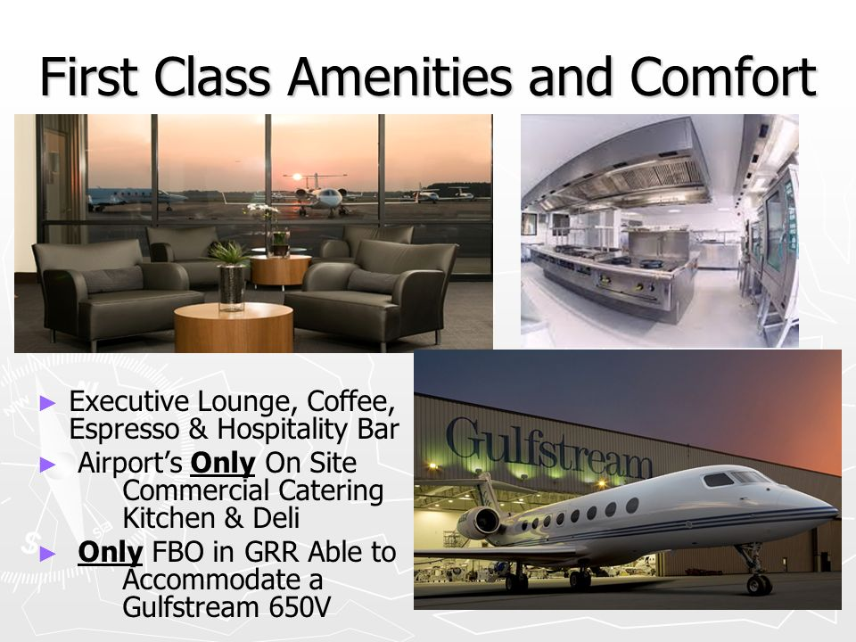 First Class Amenities and Comfort Executive Lounge, Coffee, Espresso & Hospitality Bar Airports Only On Site Commercial Catering Kitchen & Deli Only FBO in GRR Able to Accommodate a Gulfstream 650V