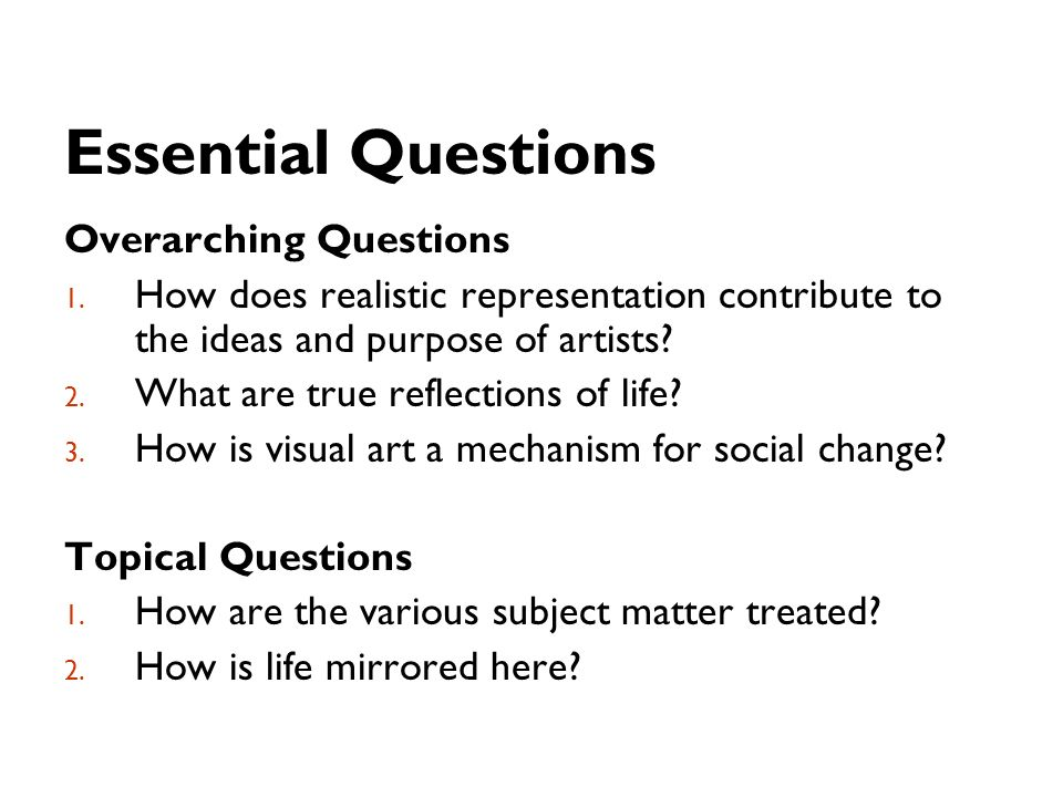 Essential Questions Overarching Questions 1. How does realistic representation contribute to the ideas and purpose of artists? 2. What are true reflec