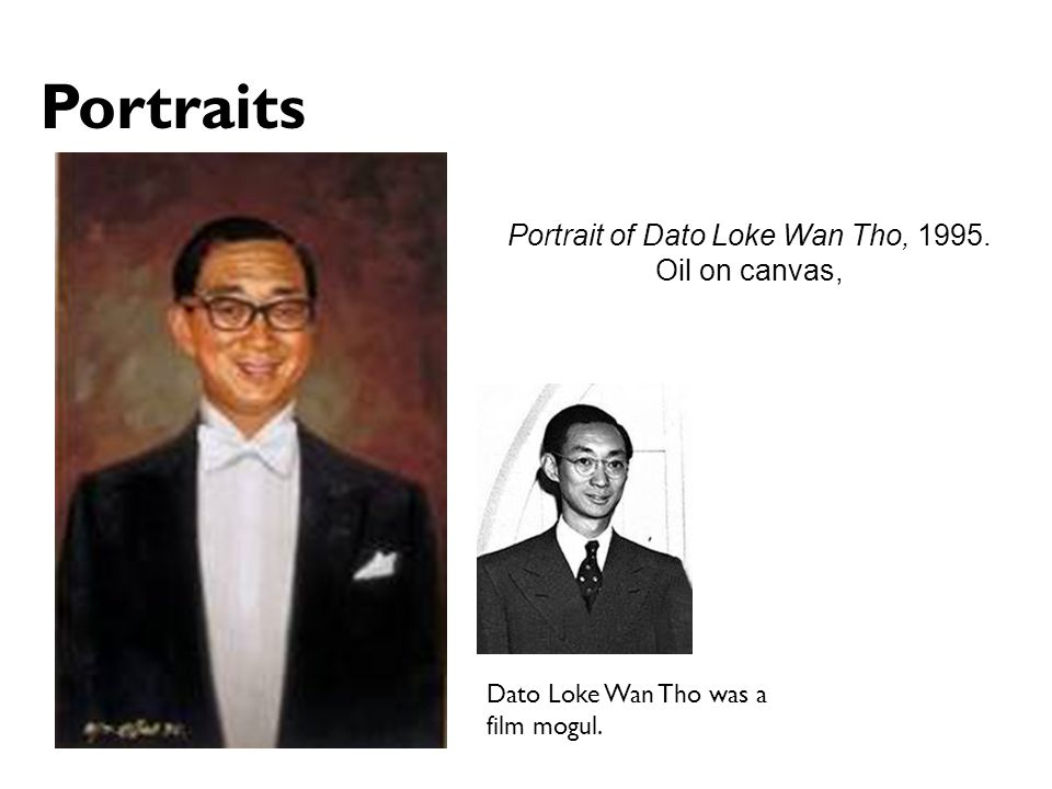 Portrait of Dato Loke Wan Tho, 1995. Oil on canvas, Portraits Dato Loke Wan Tho was a film mogul.
