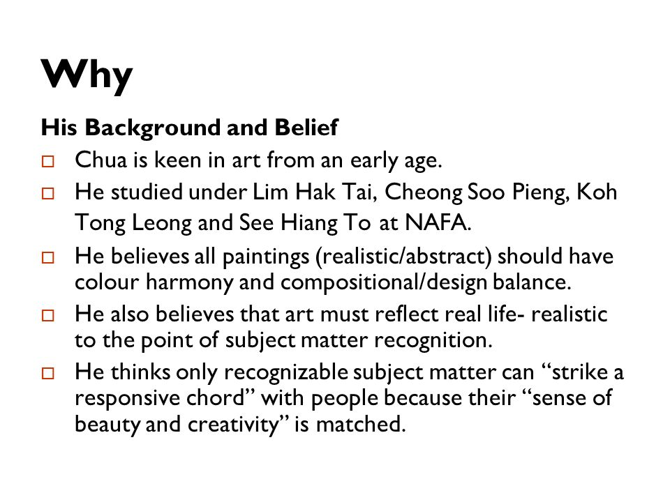 Why His Background and Belief Chua is keen in art from an early age. He studied under Lim Hak Tai, Cheong Soo Pieng, Koh Tong Leong and See Hiang To a