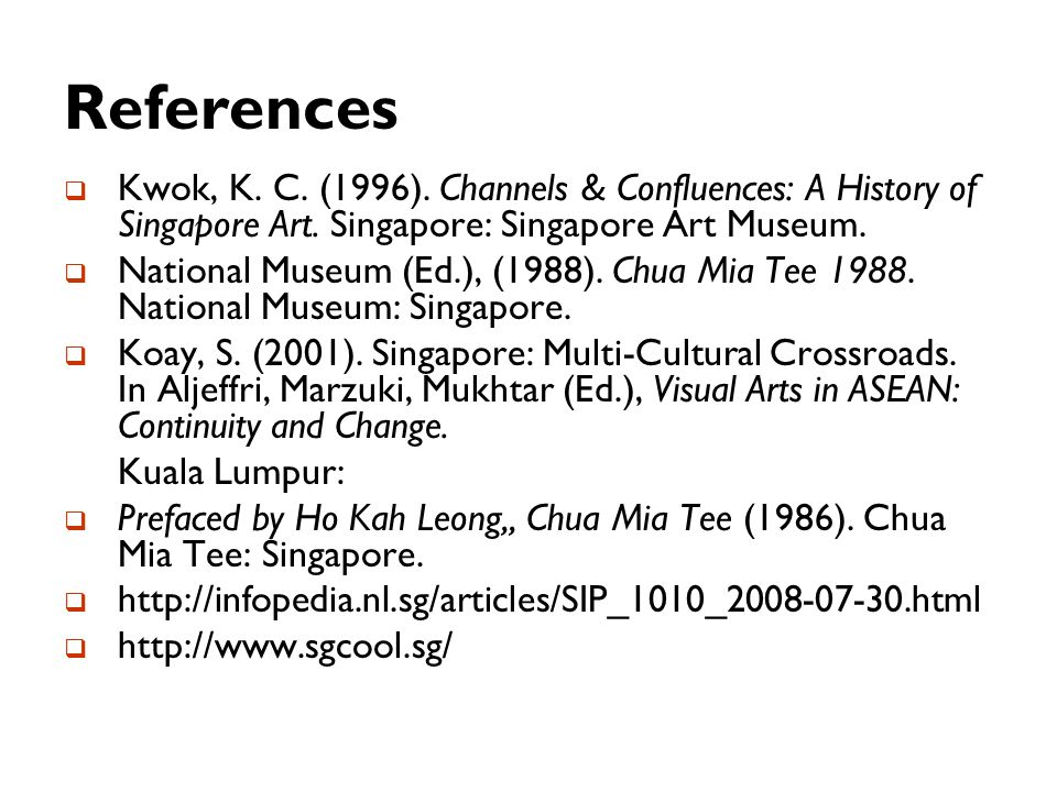 References Kwok, K. C. (1996). Channels & Confluences: A History of Singapore Art. Singapore: Singapore Art Museum. National Museum (Ed.), (1988). Chu