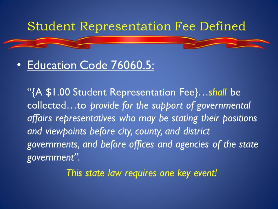 Student Representation Fee Defined Education Code 76060.5: {A $1.00 Student Representation Fee}…shall be collected…to provide for the support of governmental affairs representatives who may be stating their positions and viewpoints before city, county, and district governments, and before offices and agencies of the state government.