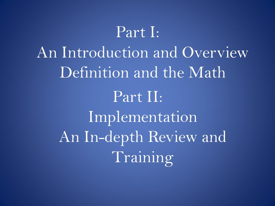 Part I: An Introduction and Overview Definition and the Math Part II: Implementation An In-depth Review and Training