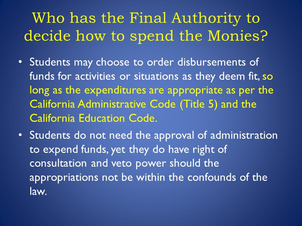 Students may choose to order disbursements of funds for activities or situations as they deem fit, so long as the expenditures are appropriate as per the California Administrative Code (Title 5) and the California Education Code.