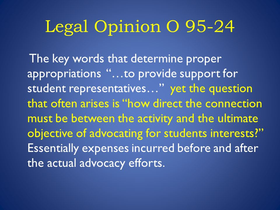 Legal Opinion O 95-24 The key words that determine proper appropriations …to provide support for student representatives… yet the question that often arises is how direct the connection must be between the activity and the ultimate objective of advocating for students interests.