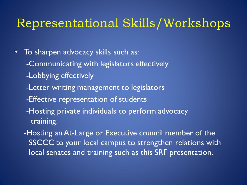 Representational Skills/Workshops To sharpen advocacy skills such as: -Communicating with legislators effectively -Lobbying effectively -Letter writing management to legislators -Effective representation of students -Hosting private individuals to perform advocacy training.