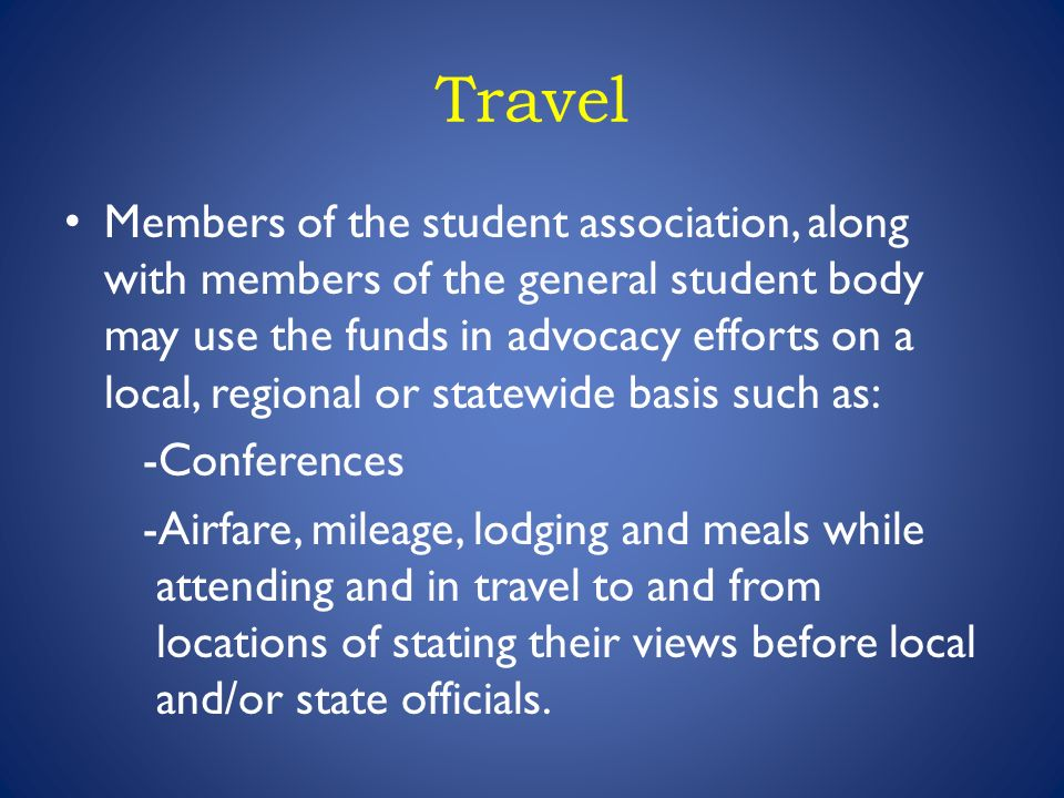 Travel Members of the student association, along with members of the general student body may use the funds in advocacy efforts on a local, regional or statewide basis such as: -Conferences -Airfare, mileage, lodging and meals while attending and in travel to and from locations of stating their views before local and/or state officials.
