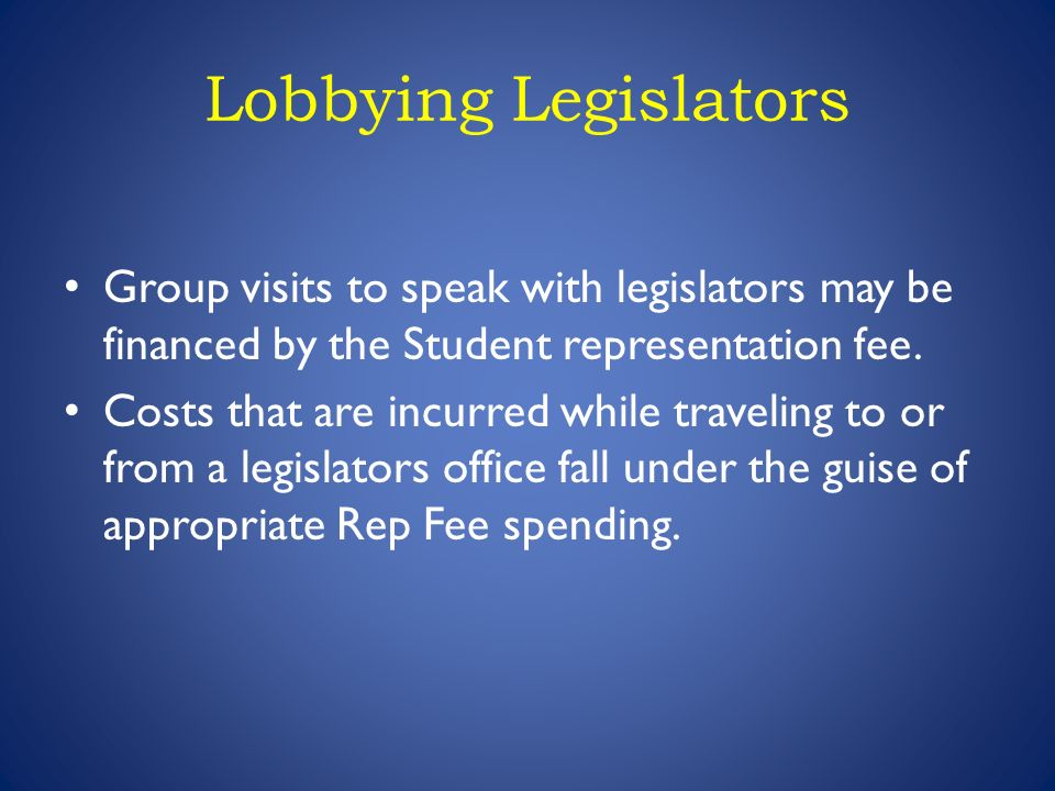 Lobbying Legislators Group visits to speak with legislators may be financed by the Student representation fee.