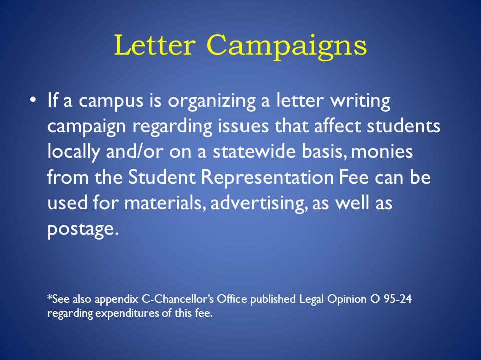 Letter Campaigns If a campus is organizing a letter writing campaign regarding issues that affect students locally and/or on a statewide basis, monies from the Student Representation Fee can be used for materials, advertising, as well as postage.